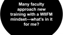Many faculty approach new training with a WIIFM mindset- what's in it for me?
