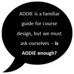 ADDIE is a familiar guide for course design, but we must ask ourselves - is ADDIE enough?