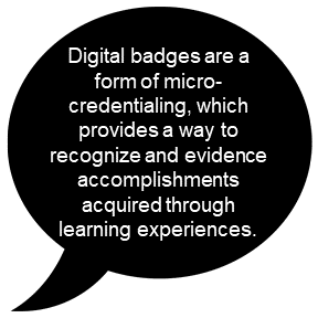 Digital badges are a form of micro-credentialing, which provides a way to recognize and evidence accomplishments acquired through learning experiences.